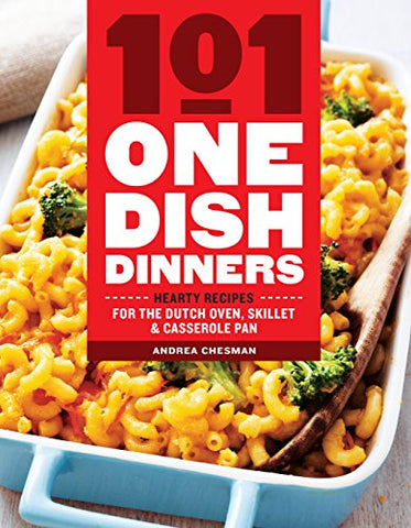 101 One-Dish Dinners: Hearty Recipes For The Dutch Oven, Skillet & Casserole Pan