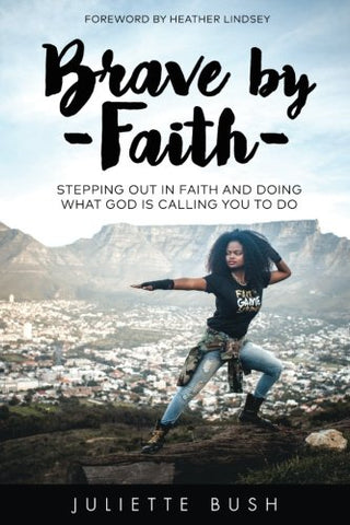 Brave By Faith: Stepping Out In Faith And Doing What God Is Calling You To Do