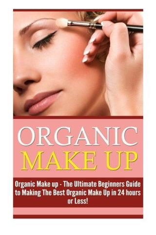 Organic Makeup: The Ultimate Beginner'S Guide To Making The Best Homemade Organic Makeup Recipes In 24 Hours Or Less! (Organic Makeup - Makeup Recipes ... Beauty - Natural Makeup - Makeup - Body Care)