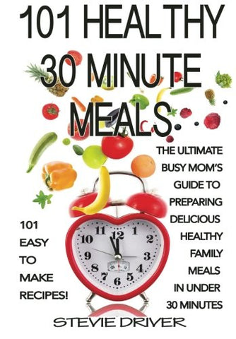 101 Healthy 30 Minute Meals: 101 Easy To Make Recipes: The Ultimate Busy Mom'S Guide To  Preparing Delicious  Healthy Family Meals  In Under  30 Minutes