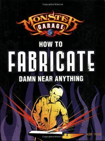 Monster Garage: How To Fabricate Damn Near Anything (Motorbooks Workshop)
