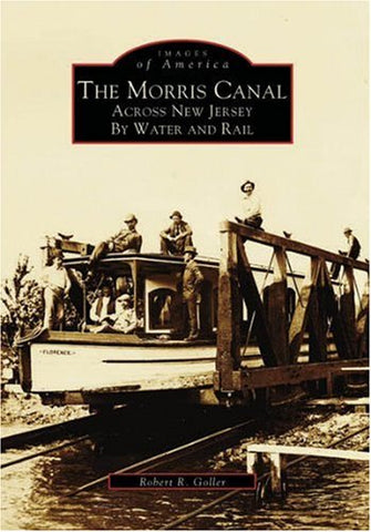 The Morris Canal: Across By Water And Rail (Images Of America: New Jersey)