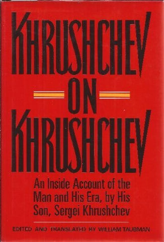 Khrushchev On Khrushchev: An Inside Account Of The Man And His Era, By His Son, Sergei Khrushchev
