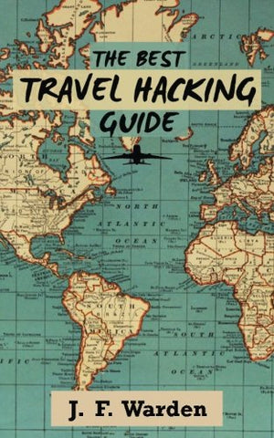 The Best Travel Hacking Guide: How To Get Cheap Vacations And Earn Free Flights! (Travel Cheap Series) (Volume 1)