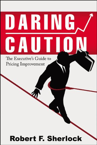 Daring Caution: The Executive'S Guide To Pricing Improvement