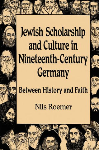 Jewish Scholarship And Culture In Nineteenth-Century Germany: Between History And Faith (Studies In German Jewish Cultural History And Literature)