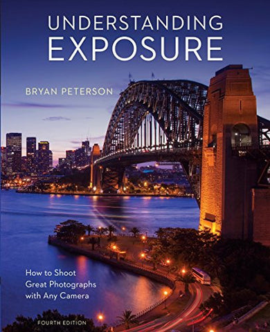 Understanding Exposure, Fourth Edition: How To Shoot Great Photographs With Any Camera