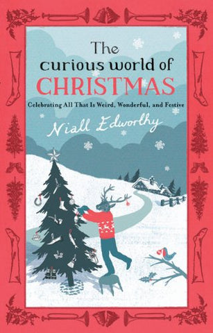 The Curious World Of Christmas: Celebrating All That Is Weird, Wonderful, And Festive