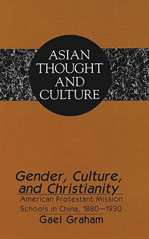 Gender, Culture, And Christianity: American Protestant Mission Schools In China 1880-1930 (Asian Thought And Culture)