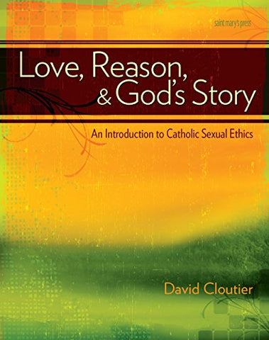Love, Reason, And God'S Story: An Introduction To Catholic Sexual Ethics