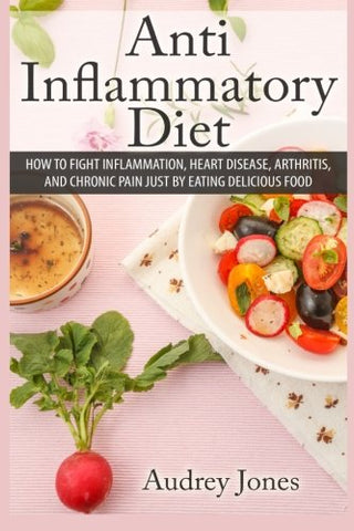 Anti Inflammatory Diet: How To Fight Inflammation, Heart Disease And Chronic Pain Just By Eating Delicious Food