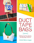 Duct Tape Bags: 40 Projects For Totes, Clutches, Messenger Bags, And Bowlers