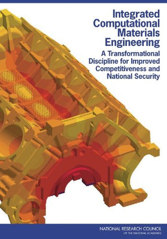 Integrated Computational Materials Engineering: A Transformational Discipline For Improved Competitiveness And National Security