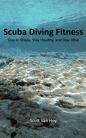 Scuba Diving Fitness: Stay In Shape, Stay Healthy, And Stay Alive