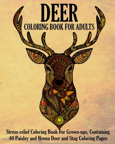 Deer Coloring Book For Adults: Stress-Relief Coloring Book For Grown-Ups, Containing 40 Paisley, Henna Deer And Stag Coloring Pages