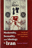 Modernity, Sexuality, And Ideology In Iran: The Life And Legacy Of A Popular Female Artist (Modern Intellectual And Political History Of The Middle East)