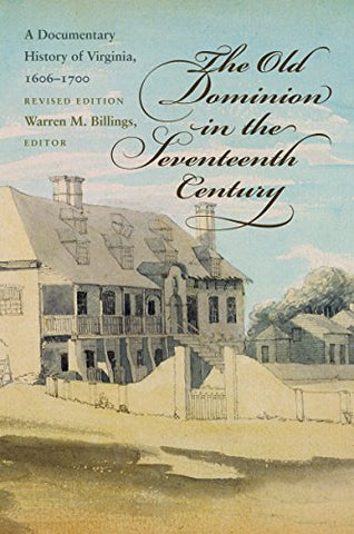 The Old Dominion In The Seventeenth Century: A Documentary History Of Virginia, 1606-1700 (Published By The Omohundro Institute Of Early American And The University Of North Carolina Press)