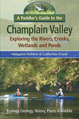 A Paddler'S Guide To The Champlain Valley: Exploring The Rivers, Creeks, Wetland And Ponds