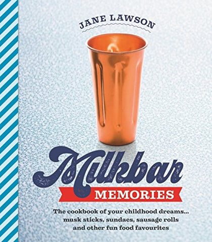 Milkbar Memories: The Cookbook Of Your Childhood Dreams...Musk Sticks, Milkshakes And Other Fun Favourites