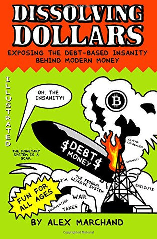 Dissolving Dollars: Exposing The Debt-Based Insanity Behind Modern Money (2Nd Edition)