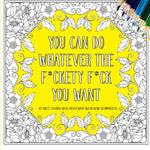 You Can Do Whatever The F*Ckety F*Ck You Want: An Adult Coloring Book Filled With Swear Word Affirmations