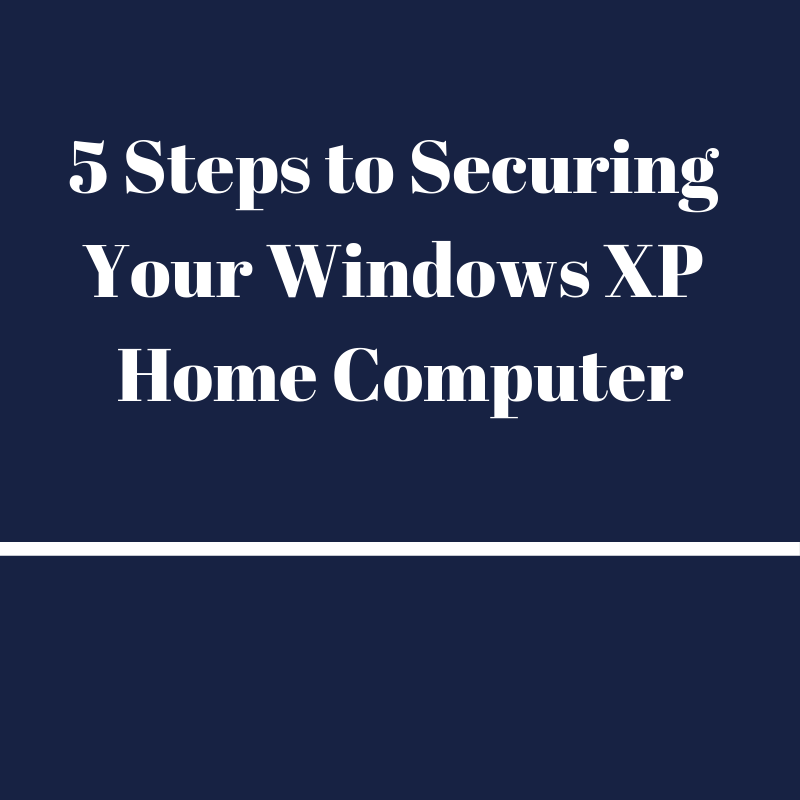 5 Steps to Securing Your Windows XP Home Computer