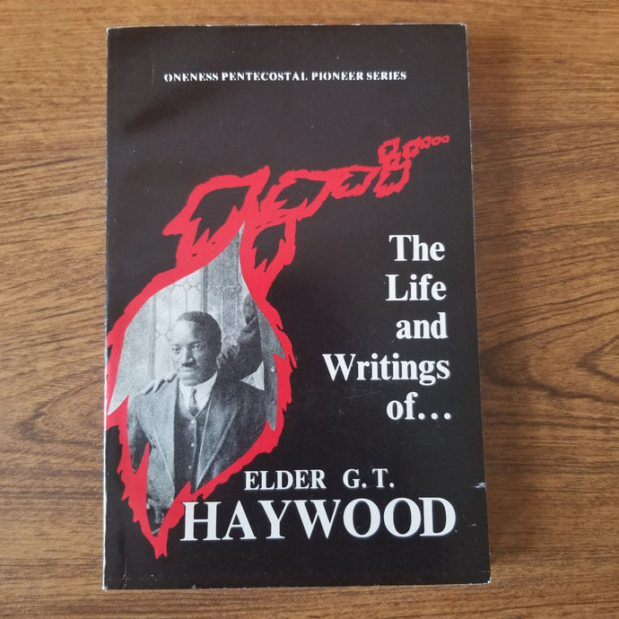 The Life and Writings of Elder G. T. Haywood (Oneness Pentecostal Pioneer Series) by Paul D. Dugas