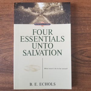 Four Essentials Unto Salvation: What Must I Do to be Saved? by B. E. Echols