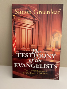 The Testimony of the Evangelists: The Gospels Examined by the Rules of Evidence, by Simon Greenleaf