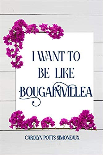 I Want to Be Like Bougainvillea by Carolyn Potts Simoneaux