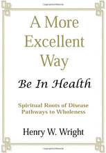 Load image into Gallery viewer, A More Excellent Way: Be in Health - Spiritual Roots of Disease Pathways to Wholeness by Henry W. Wright