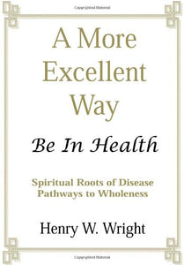 A More Excellent Way: Be in Health - Spiritual Roots of Disease Pathways to Wholeness by Henry W. Wright
