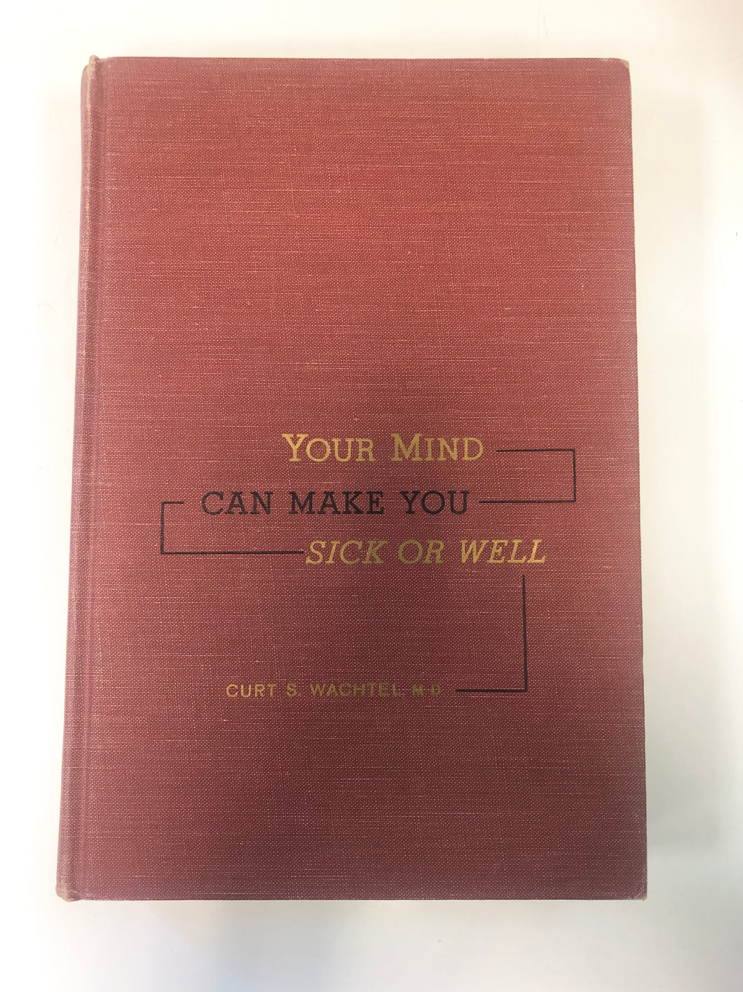Your Mind Can Make You Sick or Well by Curt S. Wachtel