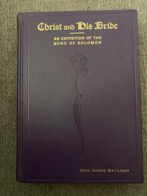 Christ and His Bride: An Exposition of The Song of Solomon by Cora Harris MacIlravy
