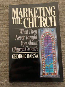 Marketing the Church: What They Never Taught You About Church Growth by George Barna