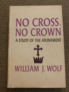 No Cross, No Crown: A Study of the Atonement by Willaim J. Wolf