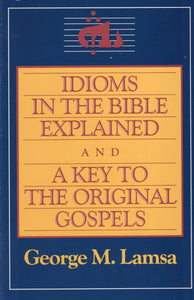 Idioms in the Bible Explained and a Key to the Original Gospels by George M. Lamsa