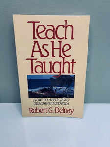 Teach as He Taught: How to Apply Jesus' Teaching Methods, by Robert G. Delnay