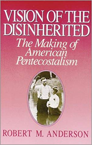 Vision of the Disinherited: The Making of American Pentecostalism by Robert M. Anderson
