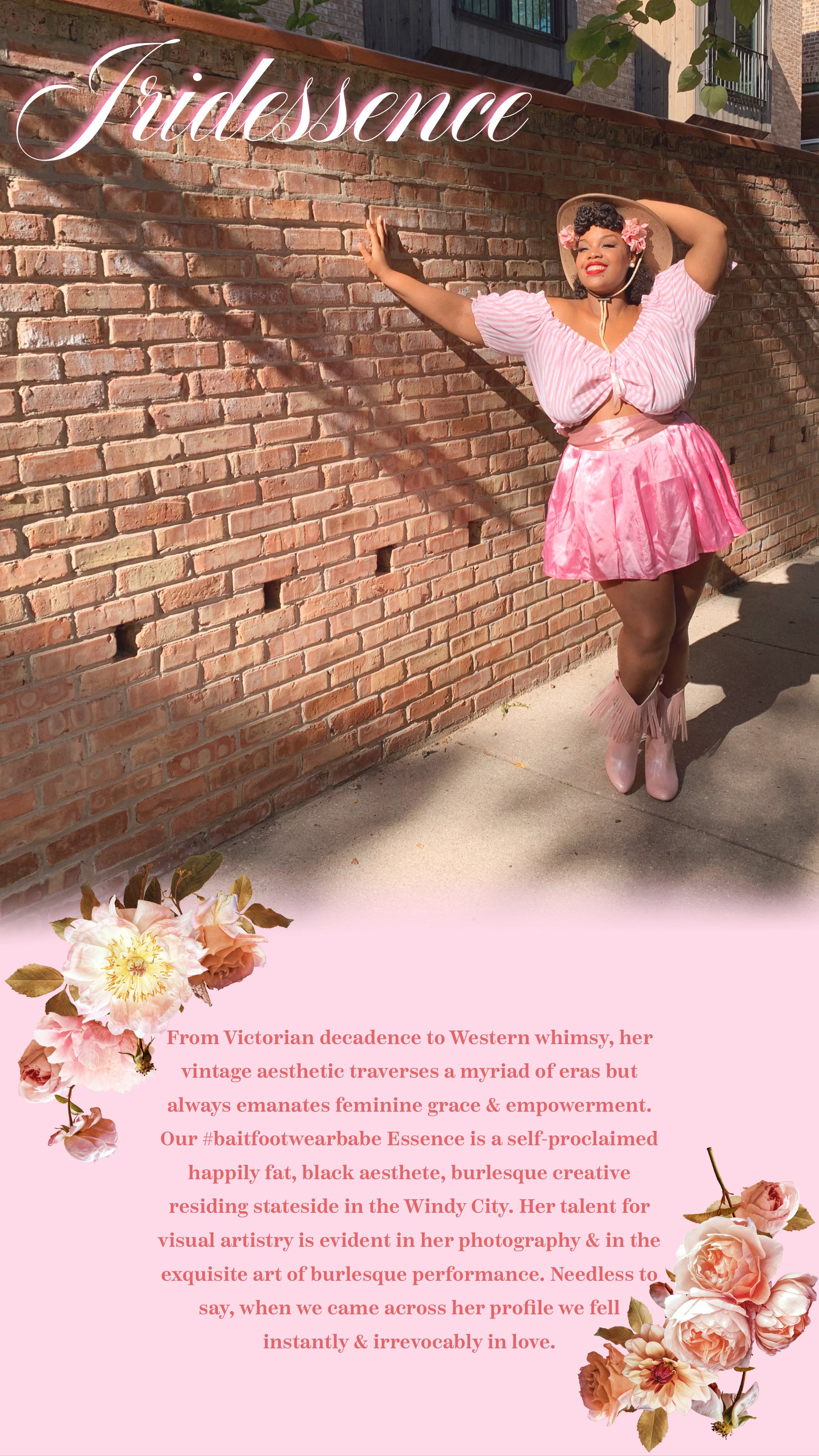 iridessence smiling leaning on a brick wall, wearing a satin pink skirt with a pink striped peasant top. Standing in the Hamilton western fringe boot in pink.From Victorian decadence to Western whimsy, her vintage aesthetic traverses a myriad of eras but always emanates feminine grace & empowerment. Our #baitfootwearbabe Essence is a self-proclaimed happily fat, black aesthete, burlesque creative residing stateside in the Windy City. Her talent for visual artistry is evident in her photography & in the exquisite art of burlesque performance. Needless to say, when we came across her profile we fell instantly & irrevocably in love.