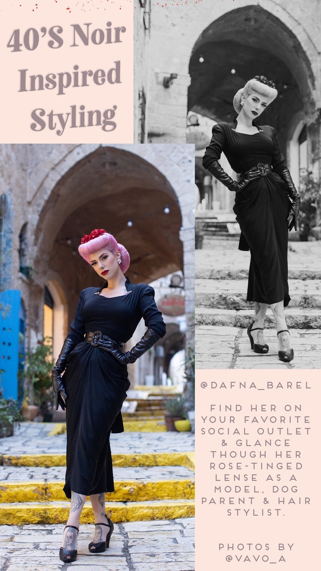 text: 40's Noir inspired styling photo on the left hand side under the title, dafna stands in a narrow alley, surrounded by stone archways & brightly colored doors, a bright contrast to dafna herself, standing center in all black with her pink hair in a voluminous updo. Her outfit consists of a lightly draped black 40's dress, with a faux-leather belt, gloves which match the platform 'Letty' shoe. the above photo overlaps a mirrored, black & white photo on the upper right side.  text: @dafna_barel find her on your favorite social outlet & glance through her rose-tinged lens as a model, dog parent & hair stylist. photos by @vavo_a