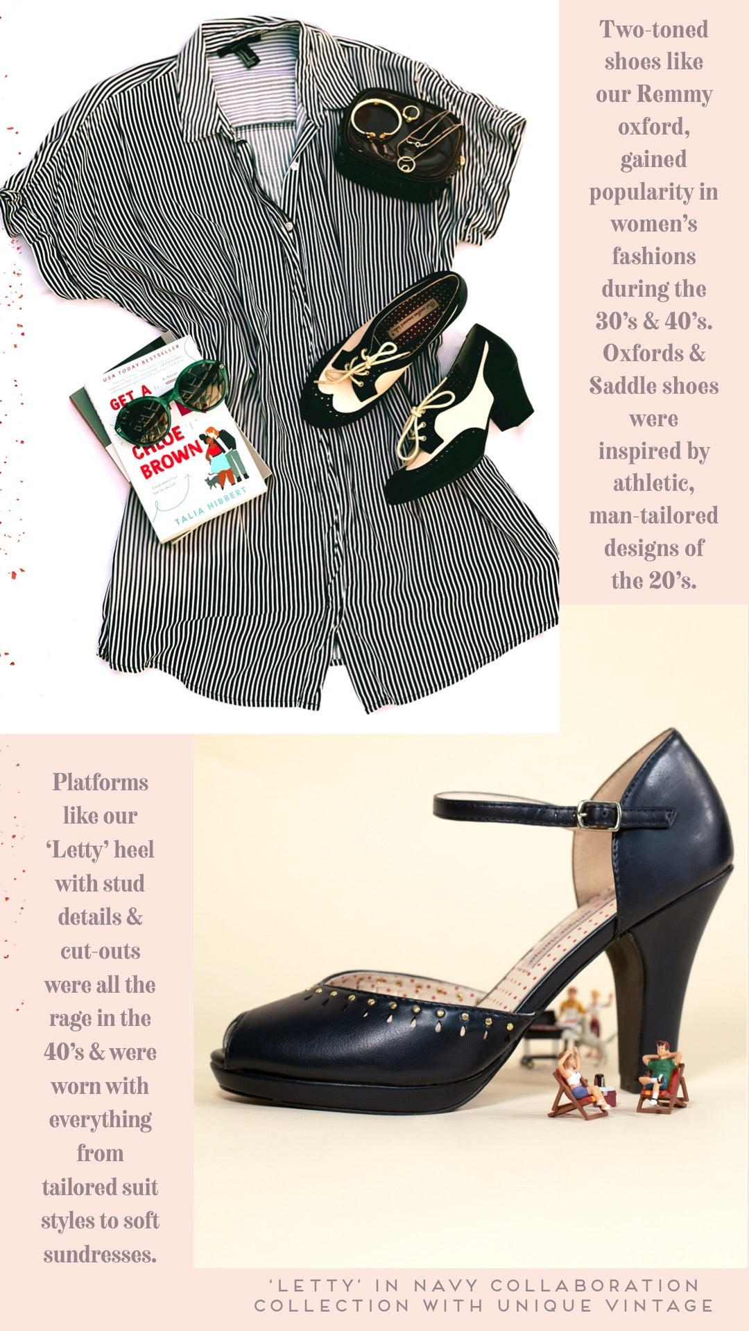 photo: flat lay from above, vertical stripe romper, small glossy jewelry bag holds gold jewelry in the top right corner, under it rests the 'Remmy' shoe style, a two-toned short blocky heel oxford in black & white. to the left of the shoes is a stack of books with a pair of sunglasses.  caption: two-toned shoes like our remmy oxford, gained popularity in women's fashions during the 30's & 40's. oxfords & saddle shoes were inspired by athletic, man-tailored designs of the 20's.   platforms like our 'letty' heel with stud details & cut-outs were al the rage in the 40's & were worn with everything from tailored suit styles to soft sundresses.  photo: close up photo of 'Letty' navy blue peep toe platform with miniuture human toys picnic around the arch of the letty heel, photo by @uniquevintage. caption: letty' in navy collaboration collection with unique vintage
