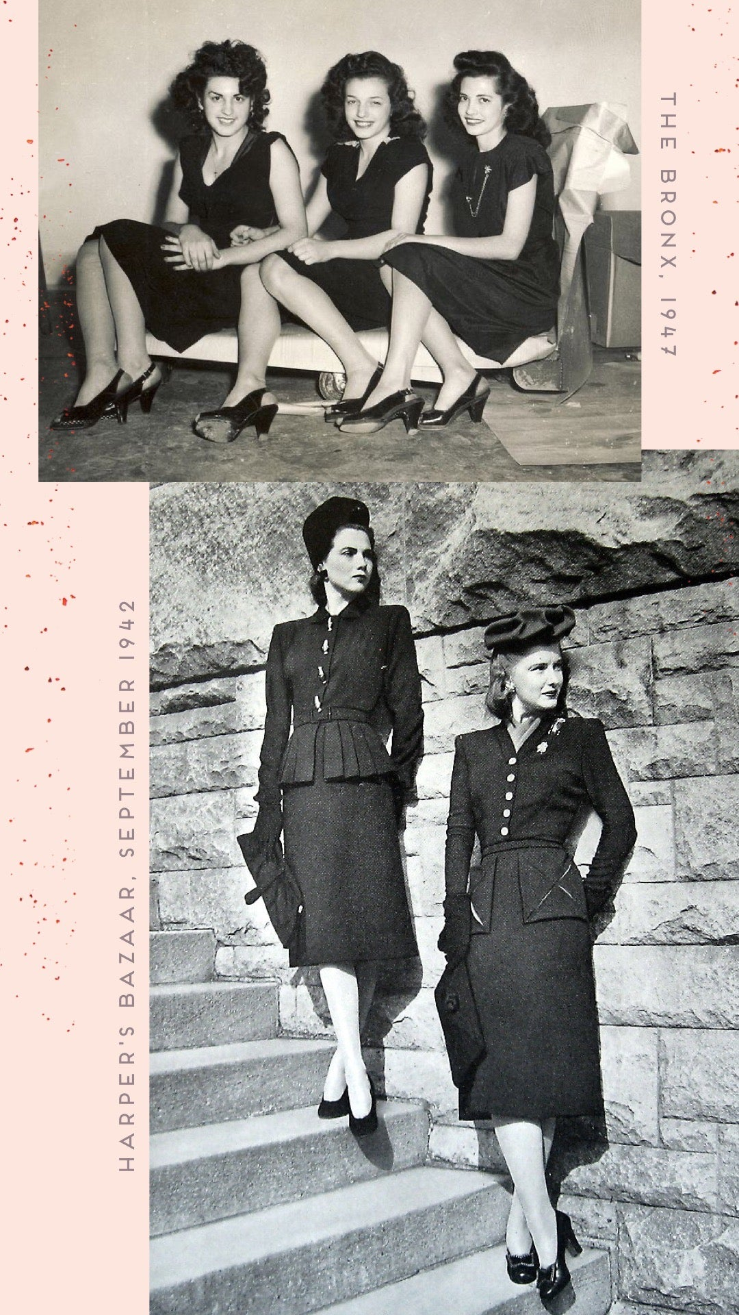 photo: top- the bronx, 1947 three friends with fluffy 40's hair, wearing similar short sleeve knee-length black dresses, sit on a low-rolling cart, with their legs level with their hips, with legs-crossed haphazardly at the ankle.  photo: bottom- harper's bazaar, September 1942 two models stand a step-apart on stairs, leaning on a stone wall. both wear tailored suits, left hand resting against the wall on their low back, right arms hold a large clutch, legs cross at the ankle both are earring simple black pumps.