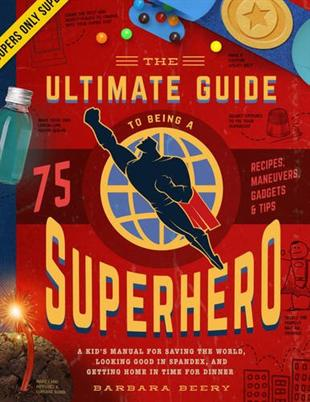 The Ultimate Guide to Being a Superhero: A Kid's Manual for Saving the World, Looking Good in Spandex, and Getting Home in Time for Dinner