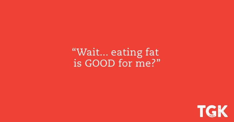 Wait, eating fat is GOOD for me?