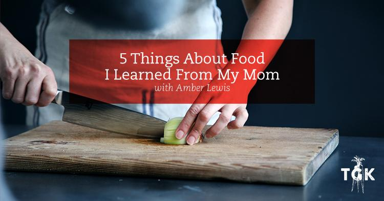 5 Things I Learned About Food From My Mom