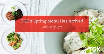 TGK's Spring Menus has Arrived!