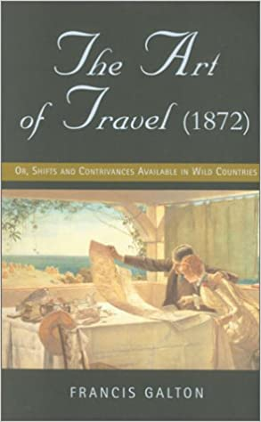 The Art of Travel, Or, Shifts and Contrivances Available in Wild Countries (paperback) Francis Galton