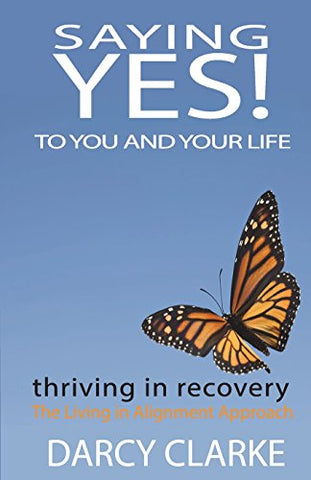 Saying Yes! To You And Your Life: Thriving In Recovery: The Living In Alignment Approach