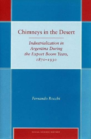 Chimneys In The Desert: Industrialization In Argentina During The Export Boom Years, 1870-1930